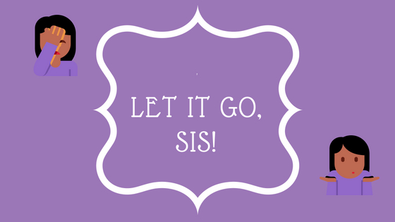 LET IT GO, SIS!